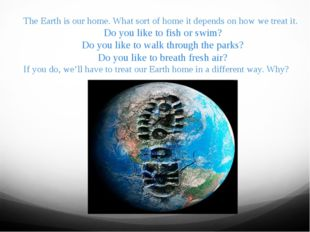 The Earth is our home. What sort of home it depends on how we treat it. Do yo