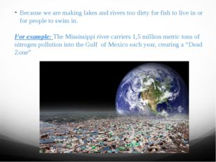 Because we are making lakes and rivers too dirty for fish to live in or for p