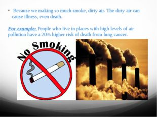 Because we making so much smoke, dirty air. The dirty air can cause illness,