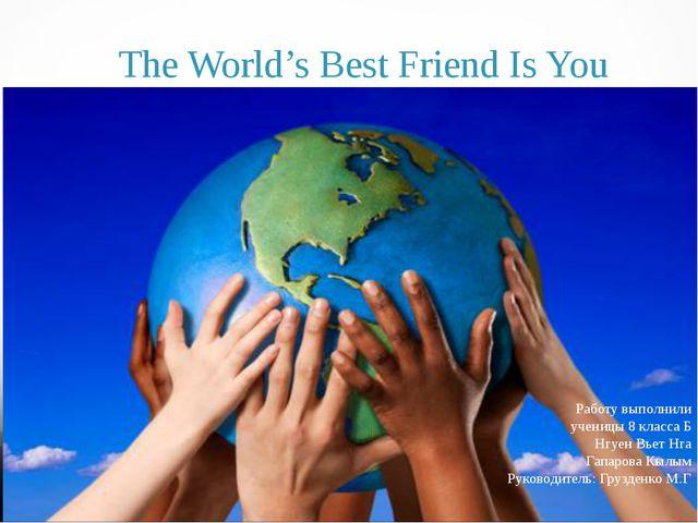 The World's Best Friend Is You Работу выполнили ученицы 8 класса Б Нгуен Вье...