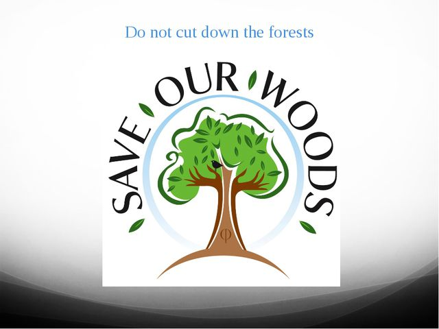 Do not cut down the forests