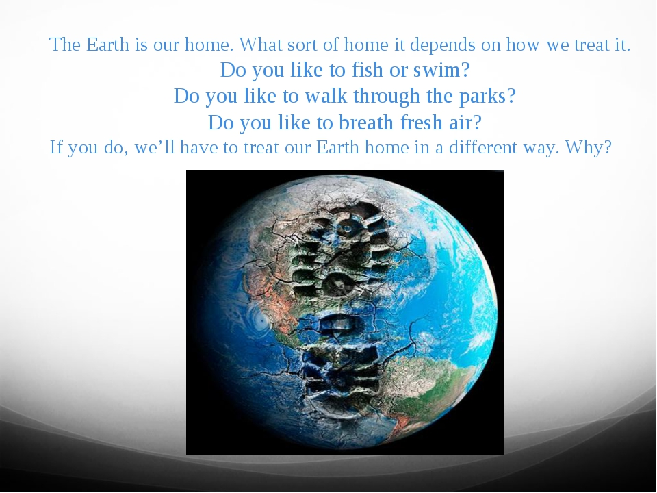 The Earth is our home. What sort of home it depends on how we treat it. Do yo...