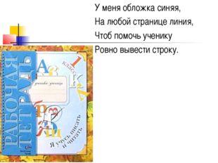 У меня обложка синяя, На любой странице линия, Чтоб помочь ученику Ровно выве
