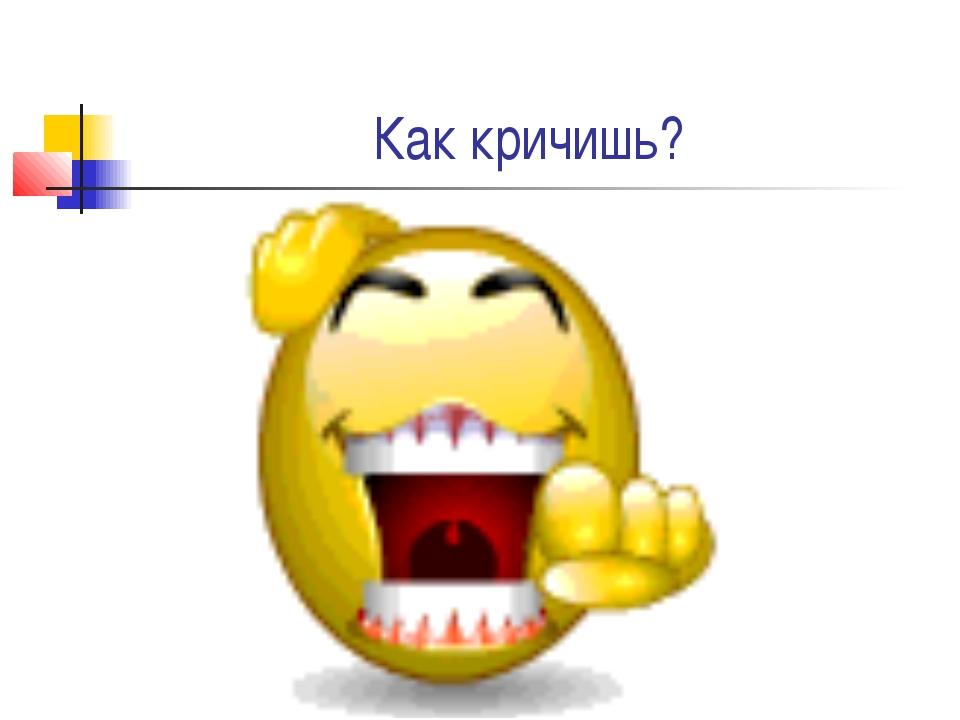 Как кричишь?