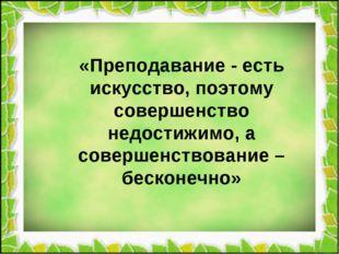 «Преподавание - есть искусство, поэтому совершенство недостижимо, а совершен