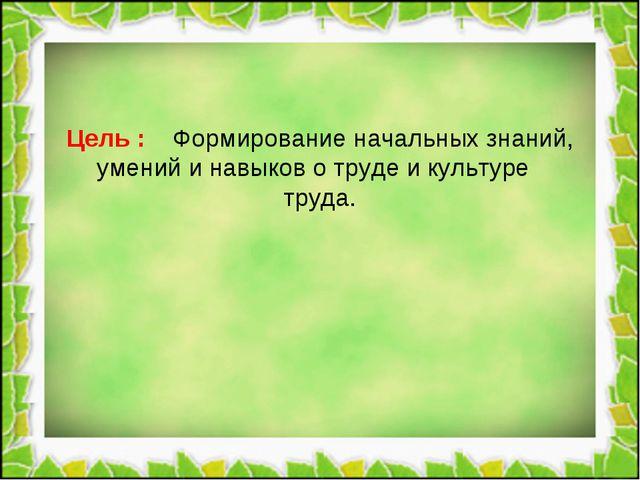Цель : Формирование начальных знаний, умений и навыков о труде и культуре тр...