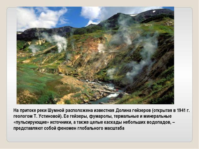 На притоке реки Шумной расположена известная Долина гейзеров (открытая в 1941...