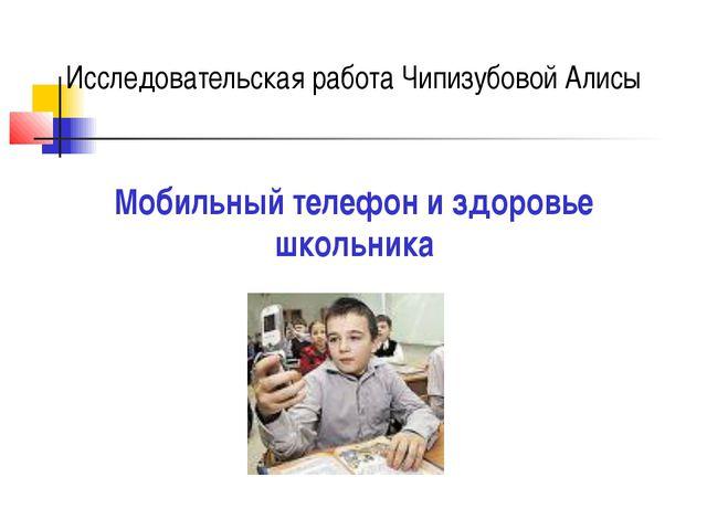 Мобильный телефон и здоровье школьника Исследовательская работа Чипизубовой А...
