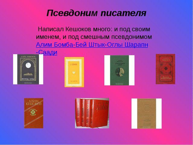 Псевдоним писателя Написал Кешоков много: и под своим именем, и под смешным п...