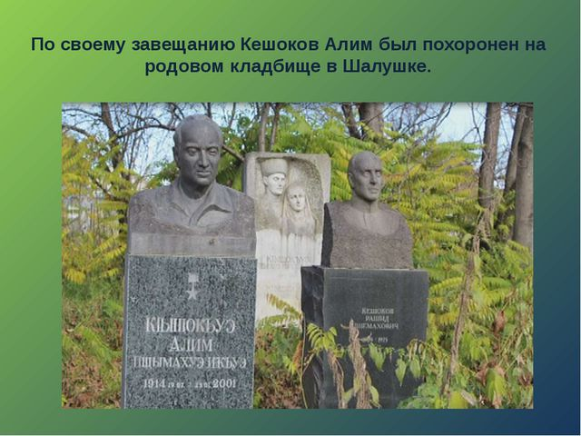 По своему завещанию Кешоков Алим был похоронен на родовом кладбище в Шалушке.