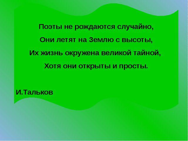 Поэты не рождаются случайно, Они летят на Землю с высоты, Их жизнь окружена в...