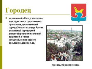 Городец называемый «Город Мастеров», еще один центр худоственных промыслов, п