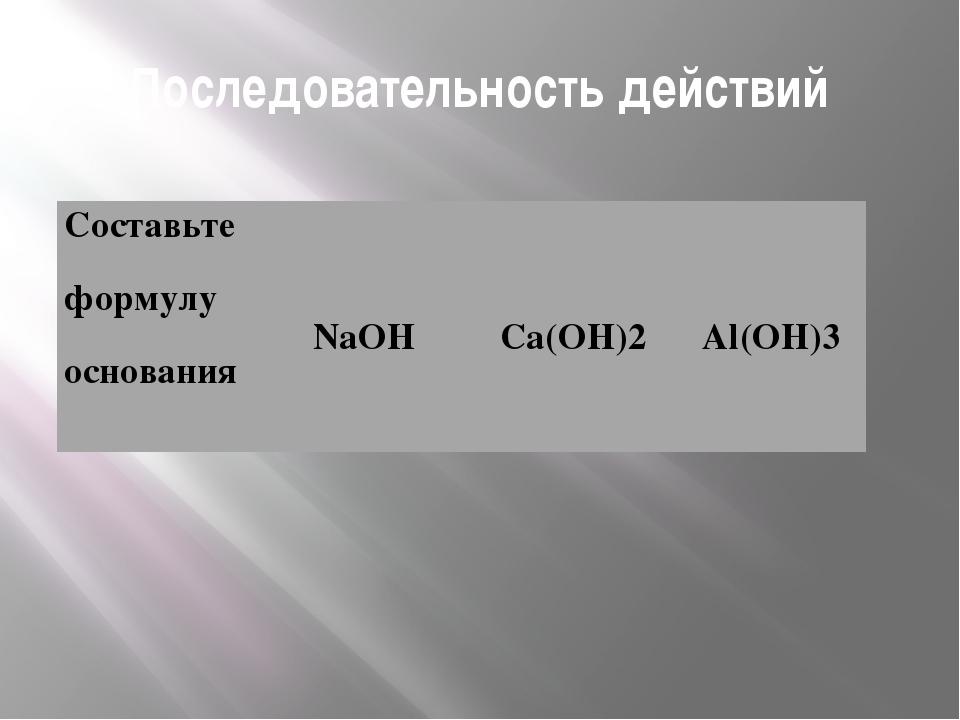 Последовательность действий Составьте формулу основания NaOHCa(OH)2Al(OH)3