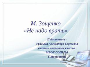 М. Зощенко «Не надо врать» Подготовила : Урясьева Александра Сергеевна учител