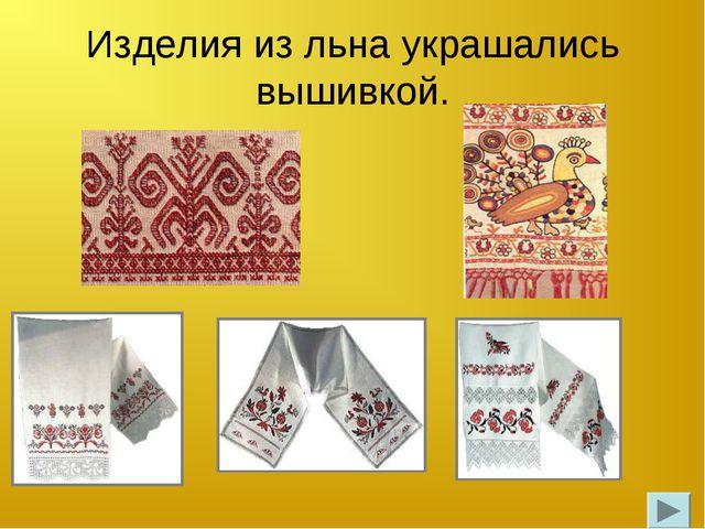 Изделия из льна украшались вышивкой.