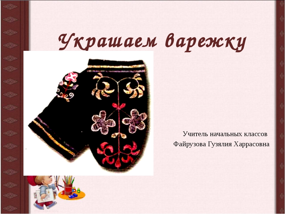 Украшаем варежку Учитель начальных классов Файрузова Гузялия Харрасовна