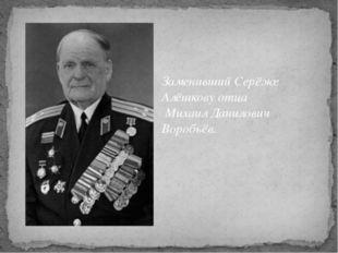 Заменивший Серёже Алёшкову отца Михаил Данилович Воробьёв.