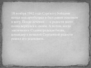 18 ноября 1942 года Серёжа с бойцами попал под артобстрел и был ранен осколко