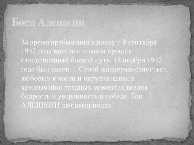 Боец Алешкин За время пребывания в полку с 8 сентября 1942 года вместе с полк...