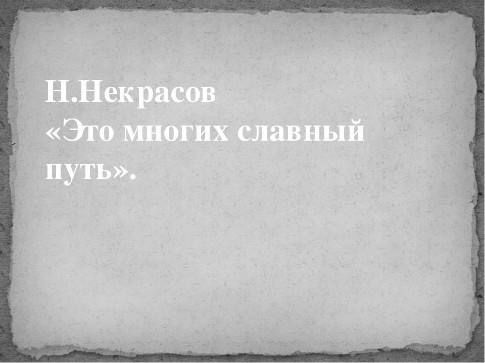 Н.Некрасов «Это многих славный путь».