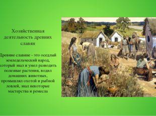 Хозяйственная деятельность древних славян Древние славяне - это оседлый земле