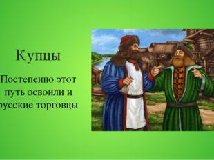 Купцы Постепенно этот путь освоили и русские торговцы.