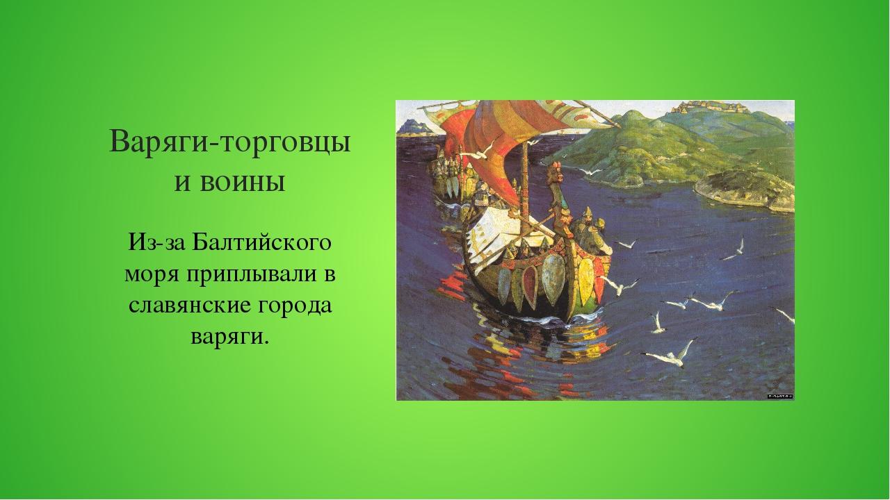 Варяги-торговцы и воины Из-за Балтийского моря приплывали в славянские города...