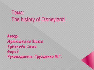 Тема:  The history of Disneyland. Автор:  Артюшкина Даша Губанова Саша Фа