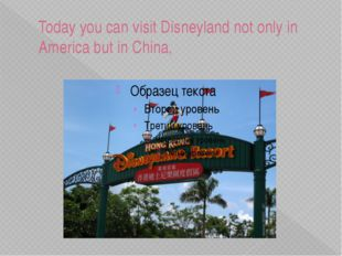 Today you can visit Disneyland not only in America but in China,