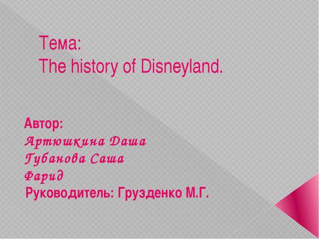 Тема:  The history of Disneyland. Автор:  Артюшкина Даша Губанова Саша Фа...