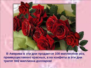 В Америке в эти дни продается 108 миллионов роз, преимущественно красных, а