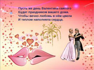 Пусть же день Валентина святого Будет праздником вашего дома. Чтобы вечно люб