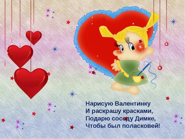 Нарисую Валентинку И раскрашу красками, Подарю соседу Димке, Чтобы был поласк...