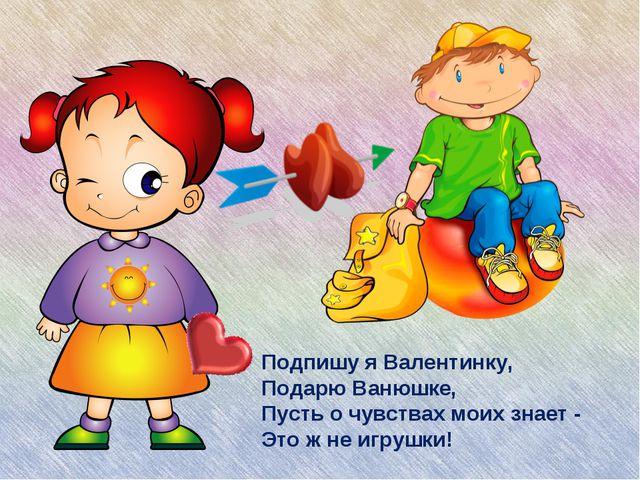 Подпишу я Валентинку, Подарю Ванюшке, Пусть о чувствах моих знает - Это ж не...