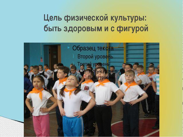 Цель физической культуры: быть здоровым и с фигурой