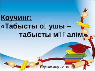 Коучинг: «Табысты оқушы – табысты мұғалім» Сарыкемер - 2015