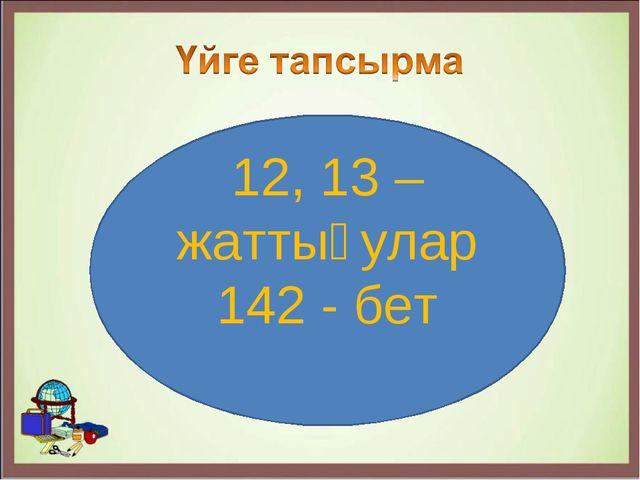 12, 13 – жаттығулар 142 - бет