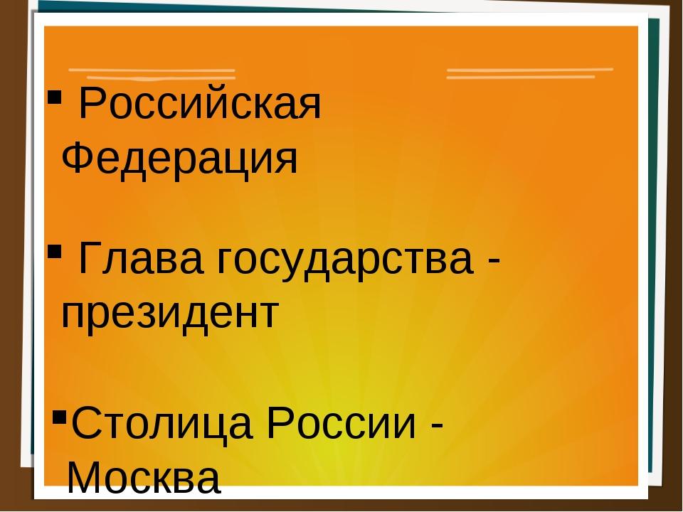 Российская Федерация Глава государства - президент Столица России - Москва
