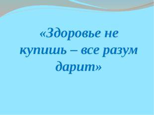 «Здоровье не купишь – все разум дарит»
