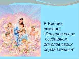 """В Библии сказано: """"От слов своих осудишься, от слов своих оправдаешься""""."""