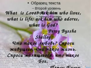 What is Love? Ask him who lives, what is life; ask him who adores, what is Go