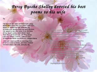 Percy Bysshe Shelley devoted his best poems to his wife To Yet look on me--ta