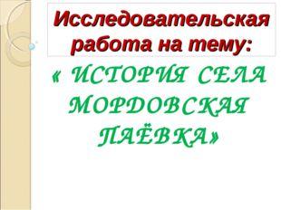 Исследовательская работа на тему: « ИСТОРИЯ СЕЛА МОРДОВСКАЯ ПАЁВКА»