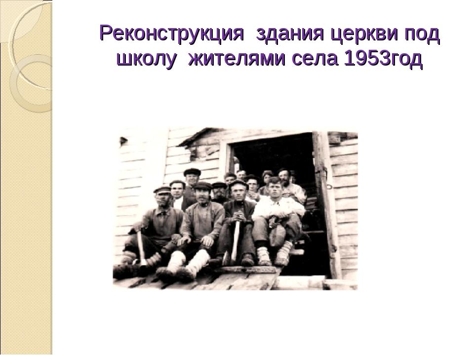 Реконструкция здания церкви под школу жителями села 1953год