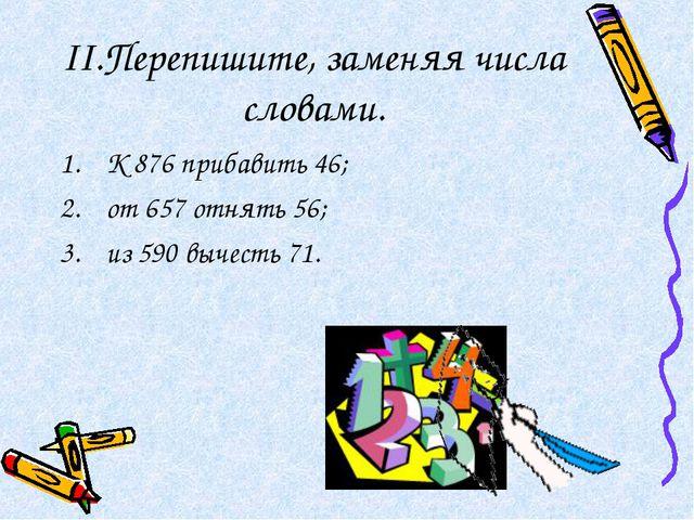 II.Перепишите, заменяя числа словами. К 876 прибавить 46; от 657 отнять 56; и...