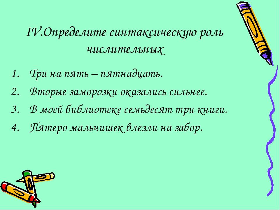 IV.Определите синтаксическую роль числительных Три на пять – пятнадцать. Втор...