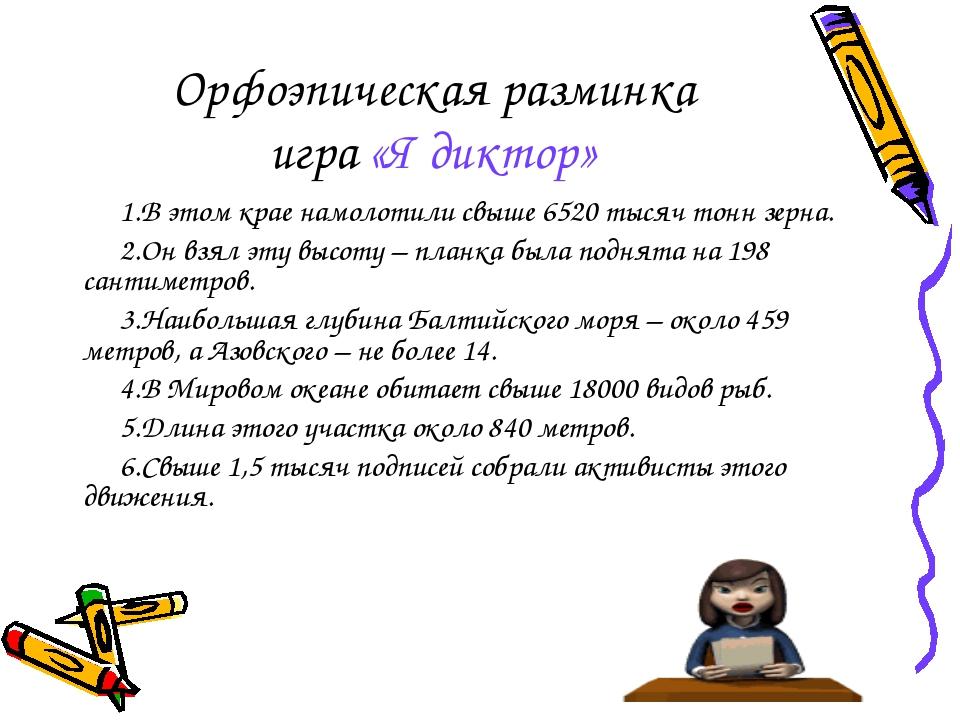 Орфоэпическая разминка игра «Я диктор» 1.В этом крае намолотили свыше 6520 ты...