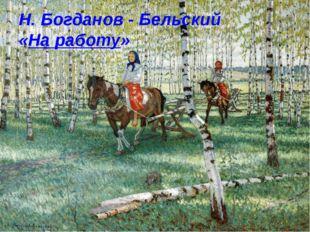 Н. Богданов - Бельский «На работу»