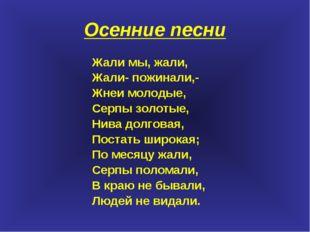 Осенние песни Жали мы, жали, Жали- пожинали,- Жнеи молодые, Серпы золотые, Ни