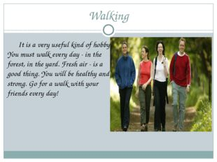 Walking 	It is a very useful kind of hobby. You must walk every day - in the